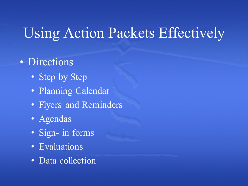 Using Action Packets Effectively Directions Step by Step Planning Calendar Flyers and Reminders Agendas Sign- in forms Evaluations Data collection