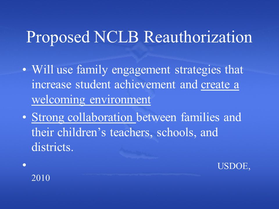 Proposed NCLB Reauthorization Will use family engagement strategies that increase student achievement and create a welcoming environment Strong collaboration between families and their childrens teachers, schools, and districts.