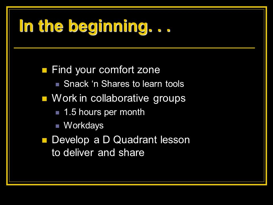 In the beginning... Find your comfort zone Snack n Shares to learn tools Work in collaborative groups 1.5 hours per month Workdays Develop a D Quadran