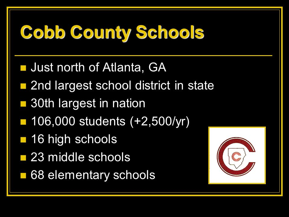 Cobb County Schools Just north of Atlanta, GA 2nd largest school district in state 30th largest in nation 106,000 students (+2,500/yr) 16 high schools
