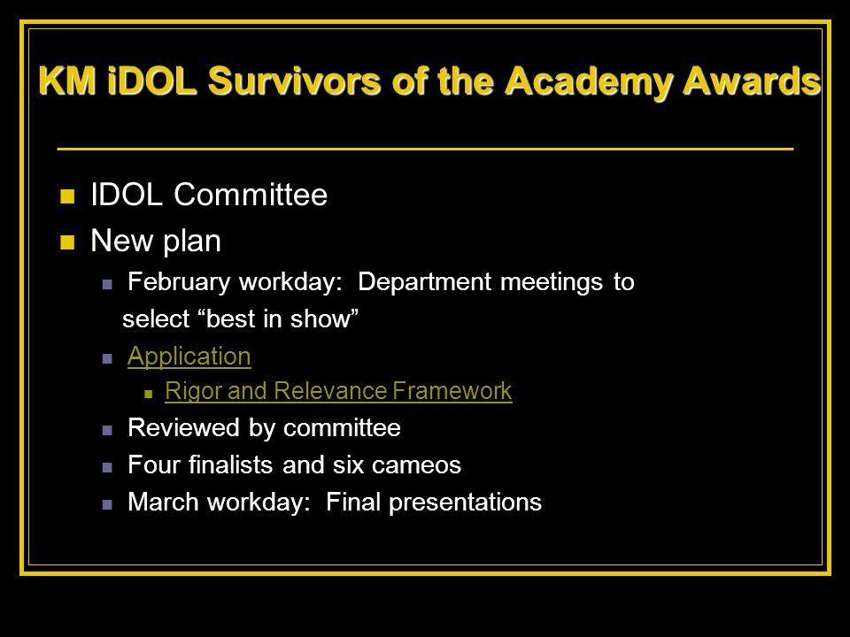 KM iDOL Survivors of the Academy Awards IDOL Committee New plan February workday: Department meetings to select best in show Application Rigor and Rel