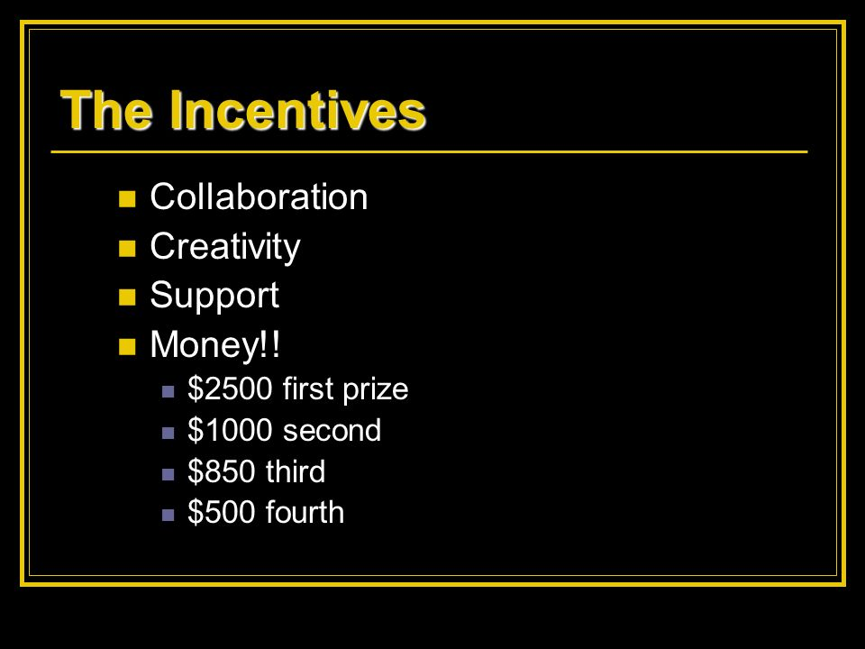The Incentives Collaboration Creativity Support Money!! $2500 first prize $1000 second $850 third $500 fourth