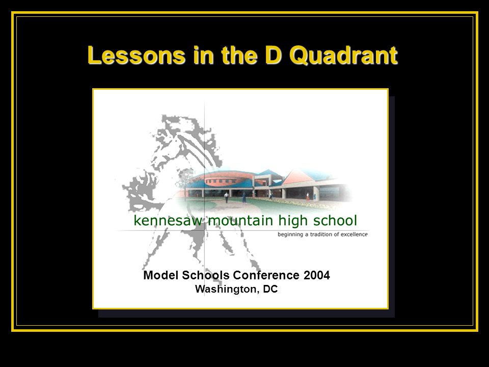 Model Schools Conference 2004 Washington, DC Lessons in the D Quadrant
