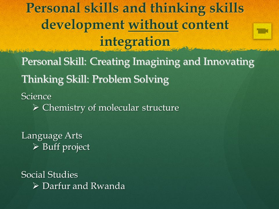 Personal skills and thinking skills development without content integration Personal Skill: Creating Imagining and Innovating Thinking Skill: Problem