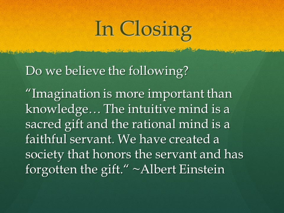 In Closing Do we believe the following? Imagination is more important than knowledge… The intuitive mind is a sacred gift and the rational mind is a f