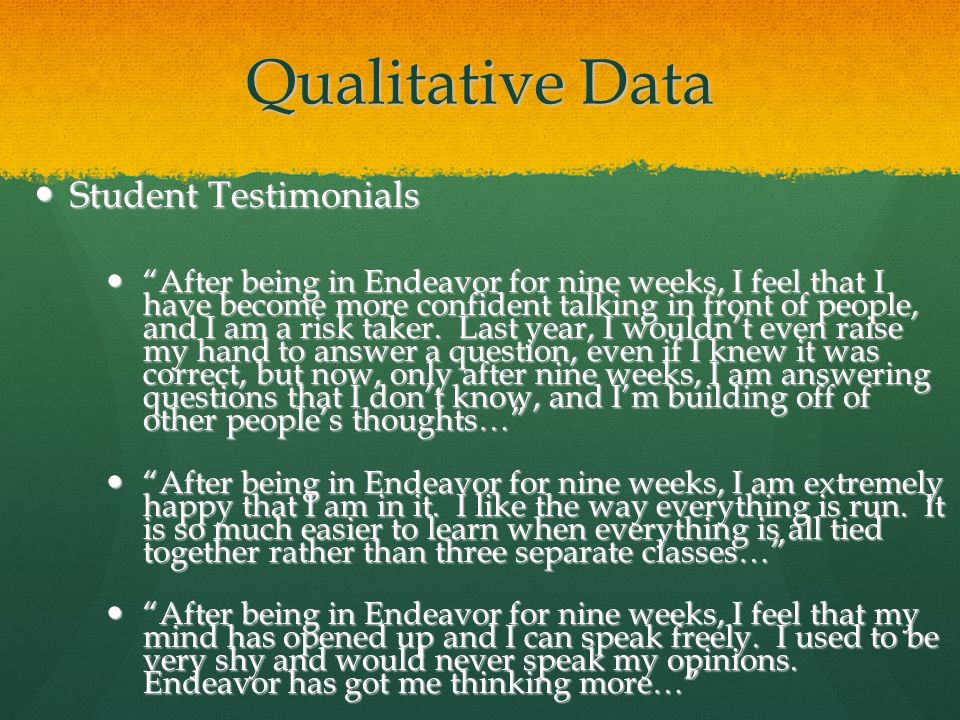 Qualitative Data Student Testimonials Student Testimonials After being in Endeavor for nine weeks, I feel that I have become more confident talking in