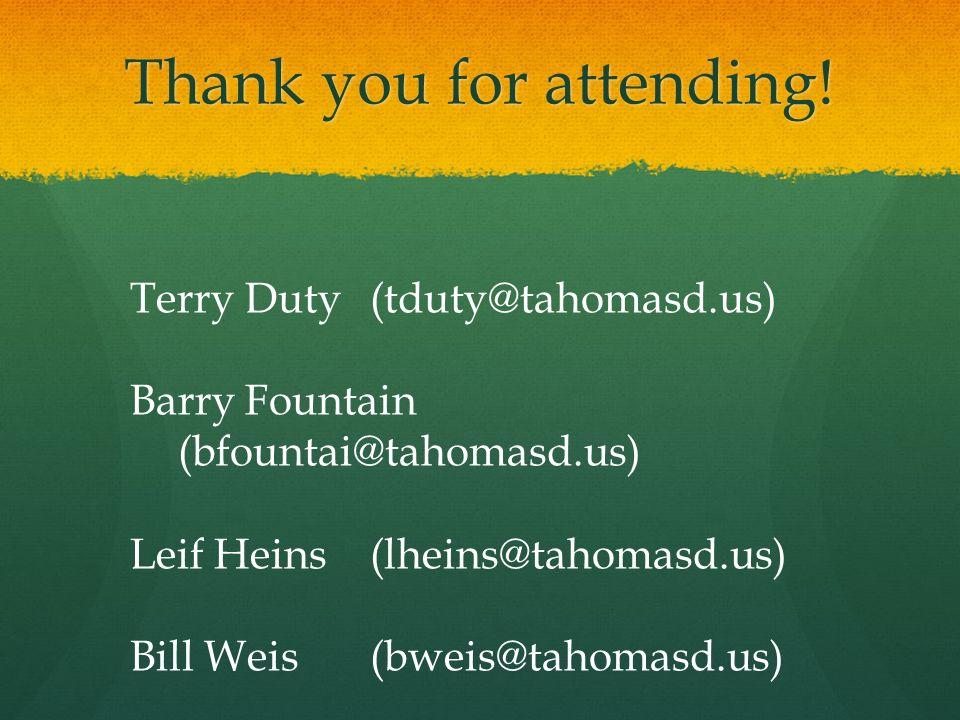 Thank you for attending! Terry Duty (tduty@tahomasd.us) Barry Fountain (bfountai@tahomasd.us) Leif Heins (lheins@tahomasd.us) Bill Weis (bweis@tahomas