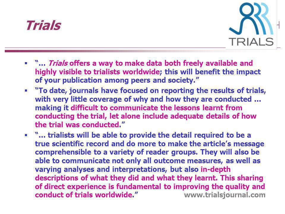 Trials … Trials offers a way to make data both freely available and highly visible to trialists worldwide; this will benefit the impact of your publication among peers and society.