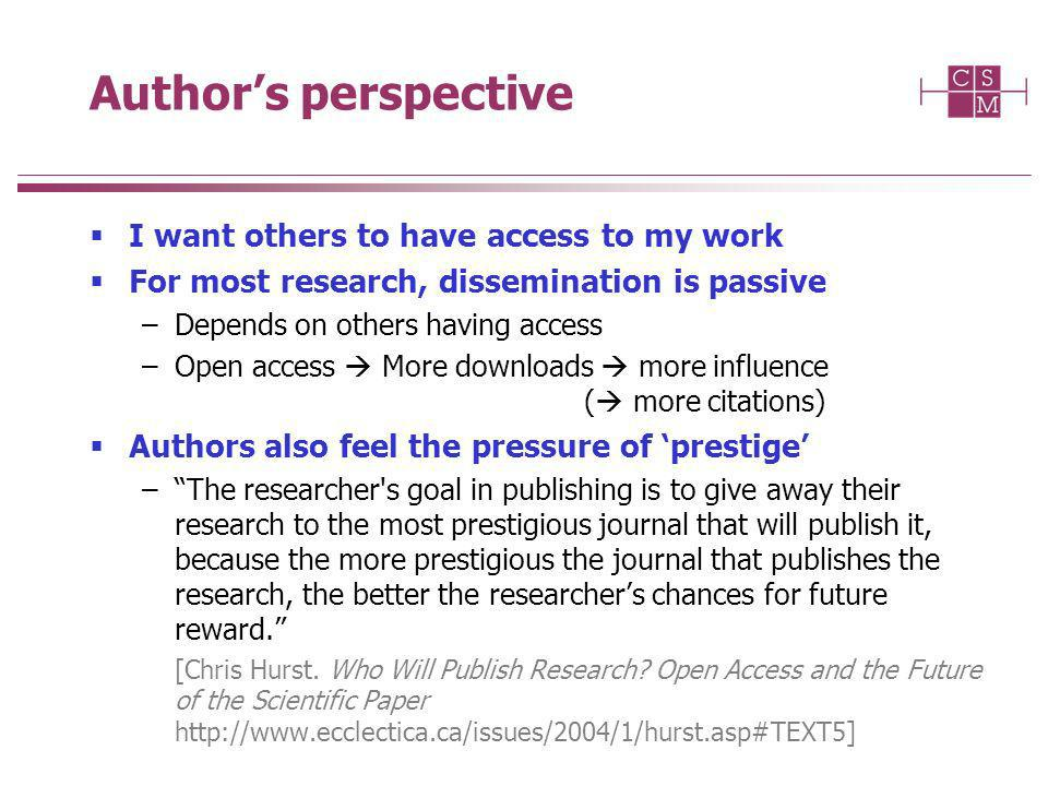 Authors perspective I want others to have access to my work For most research, dissemination is passive –Depends on others having access –Open access More downloads more influence ( more citations) Authors also feel the pressure of prestige –The researcher s goal in publishing is to give away their research to the most prestigious journal that will publish it, because the more prestigious the journal that publishes the research, the better the researchers chances for future reward.