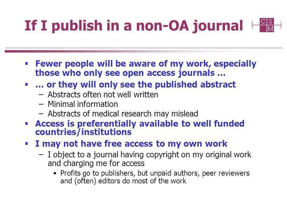If I publish in a non-OA journal Fewer people will be aware of my work, especially those who only see open access journals … … or they will only see the published abstract –Abstracts often not well written –Minimal information –Abstracts of medical research may mislead Access is preferentially available to well funded countries/institutions I may not have free access to my own work –I object to a journal having copyright on my original work and charging me for access Profits go to publishers, but unpaid authors, peer reviewers and (often) editors do most of the work