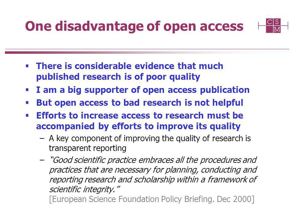 One disadvantage of open access There is considerable evidence that much published research is of poor quality I am a big supporter of open access publication But open access to bad research is not helpful Efforts to increase access to research must be accompanied by efforts to improve its quality –A key component of improving the quality of research is transparent reporting –Good scientific practice embraces all the procedures and practices that are necessary for planning, conducting and reporting research and scholarship within a framework of scientific integrity.