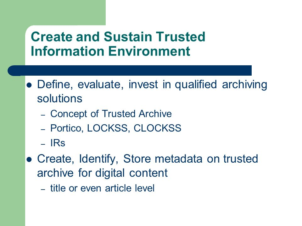 Create and Sustain Trusted Information Environment Define, evaluate, invest in qualified archiving solutions – Concept of Trusted Archive – Portico, L