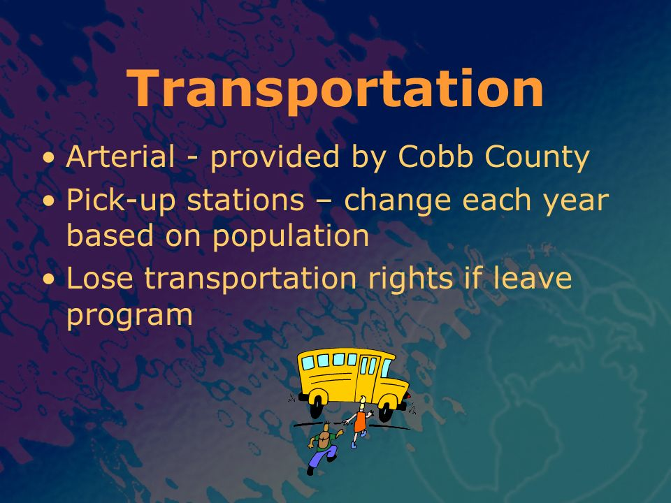 Transportation Arterial - provided by Cobb County Pick-up stations – change each year based on population Lose transportation rights if leave program