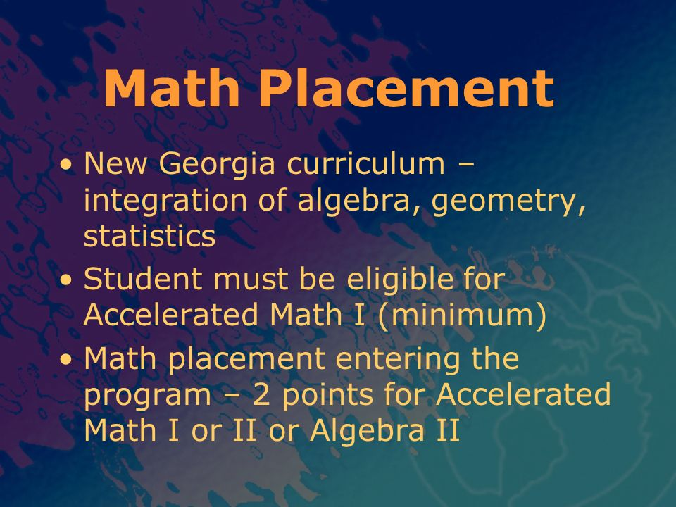 Math Placement New Georgia curriculum – integration of algebra, geometry, statistics Student must be eligible for Accelerated Math I (minimum) Math pl