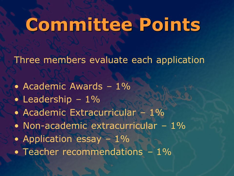 Three members evaluate each application Academic Awards – 1% Leadership – 1% Academic Extracurricular – 1% Non-academic extracurricular – 1% Applicati