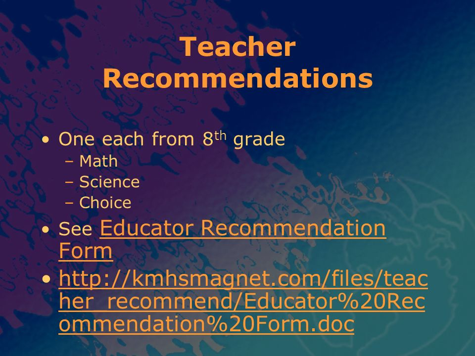 Teacher Recommendations One each from 8 th grade –Math –Science –Choice See Educator Recommendation Form Educator Recommendation Form http://kmhsmagne