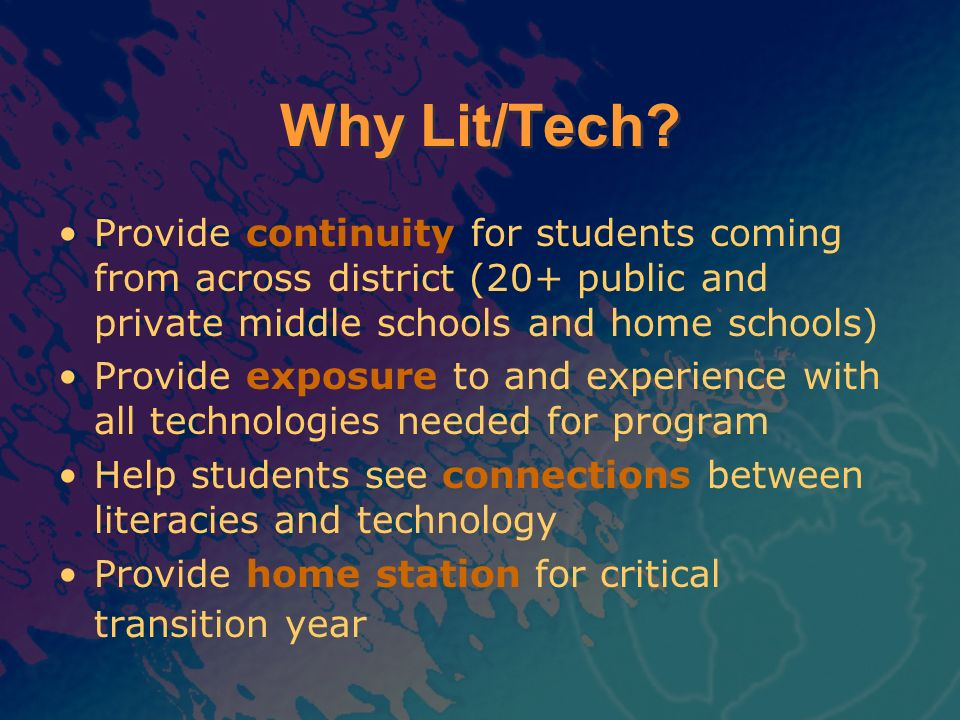 Why Lit/Tech? Provide continuity for students coming from across district (20+ public and private middle schools and home schools) Provide exposure to