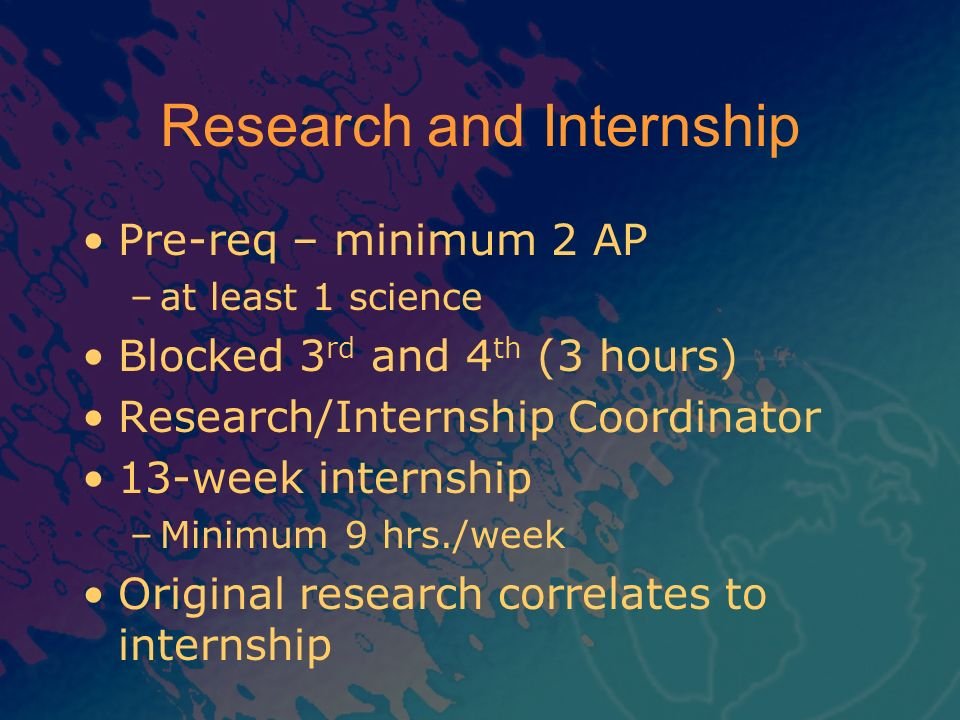Research and Internship Pre-req – minimum 2 AP –at least 1 science Blocked 3 rd and 4 th (3 hours) Research/Internship Coordinator 13-week internship
