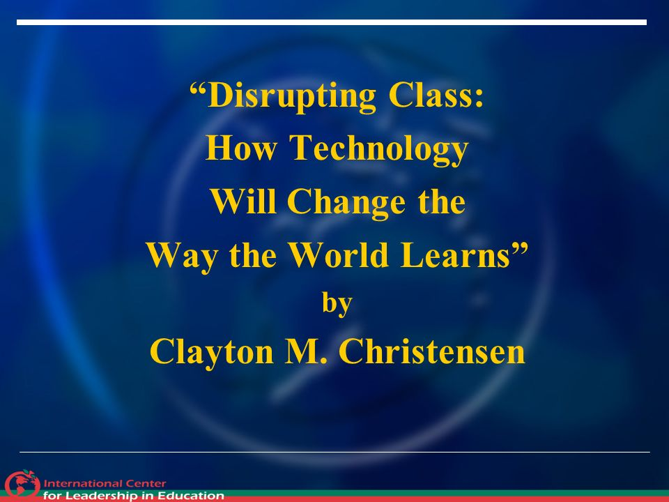 Disrupting Class: How Technology Will Change the Way the World Learns by Clayton M. Christensen