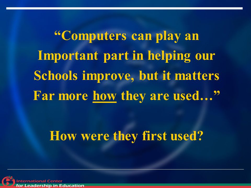 Computers can play an Important part in helping our Schools improve, but it matters Far more how they are used… How were they first used