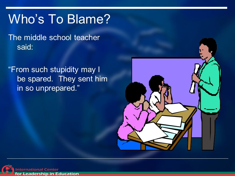 Whos To Blame. The middle school teacher said: From such stupidity may I be spared.