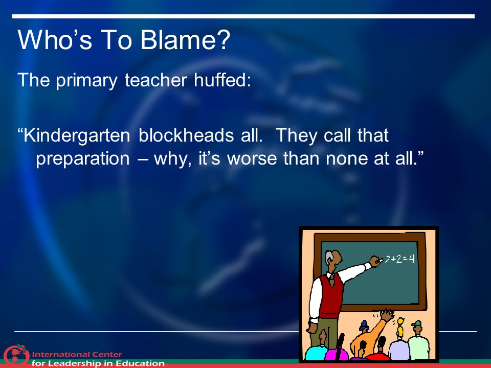 Whos To Blame. The primary teacher huffed: Kindergarten blockheads all.