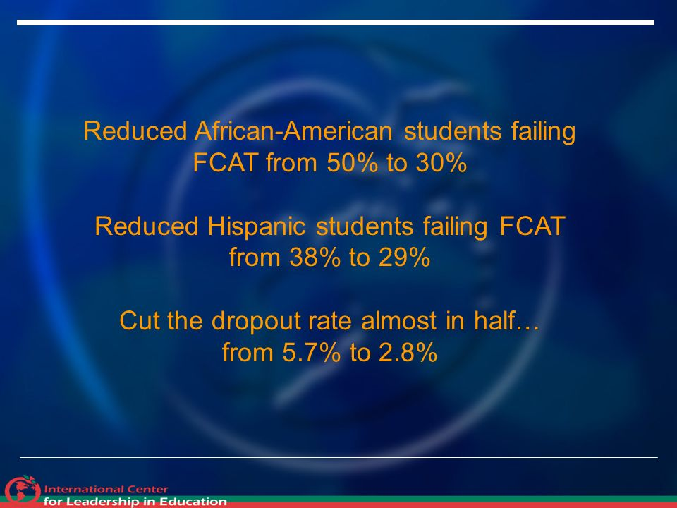 Reduced African-American students failing FCAT from 50% to 30% Reduced Hispanic students failing FCAT from 38% to 29% Cut the dropout rate almost in half… from 5.7% to 2.8%