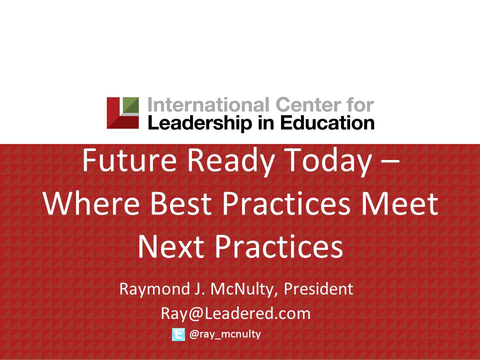 Future Ready Today – Where Best Practices Meet Next Practices Raymond J. McNulty, President Ray@Leadered.com @ray_mcnulty