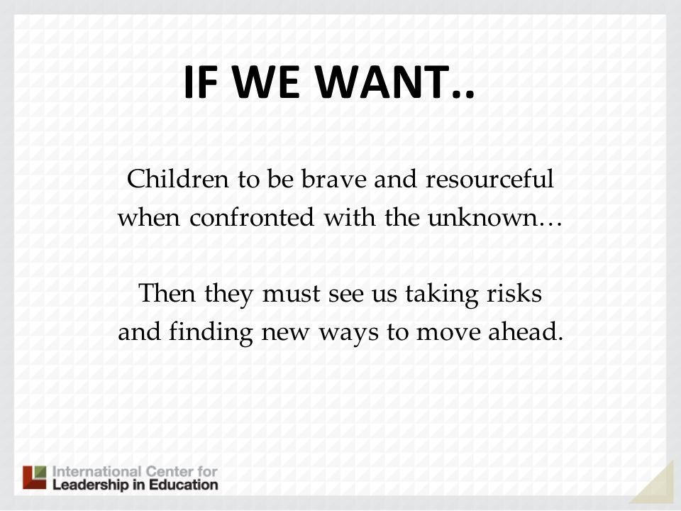 IF WE WANT.. Children to be brave and resourceful when confronted with the unknown… Then they must see us taking risks and finding new ways to move ah