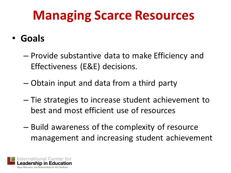 Managing Scarce Resources Goals – Provide substantive data to make Efficiency and Effectiveness (E&E) decisions.