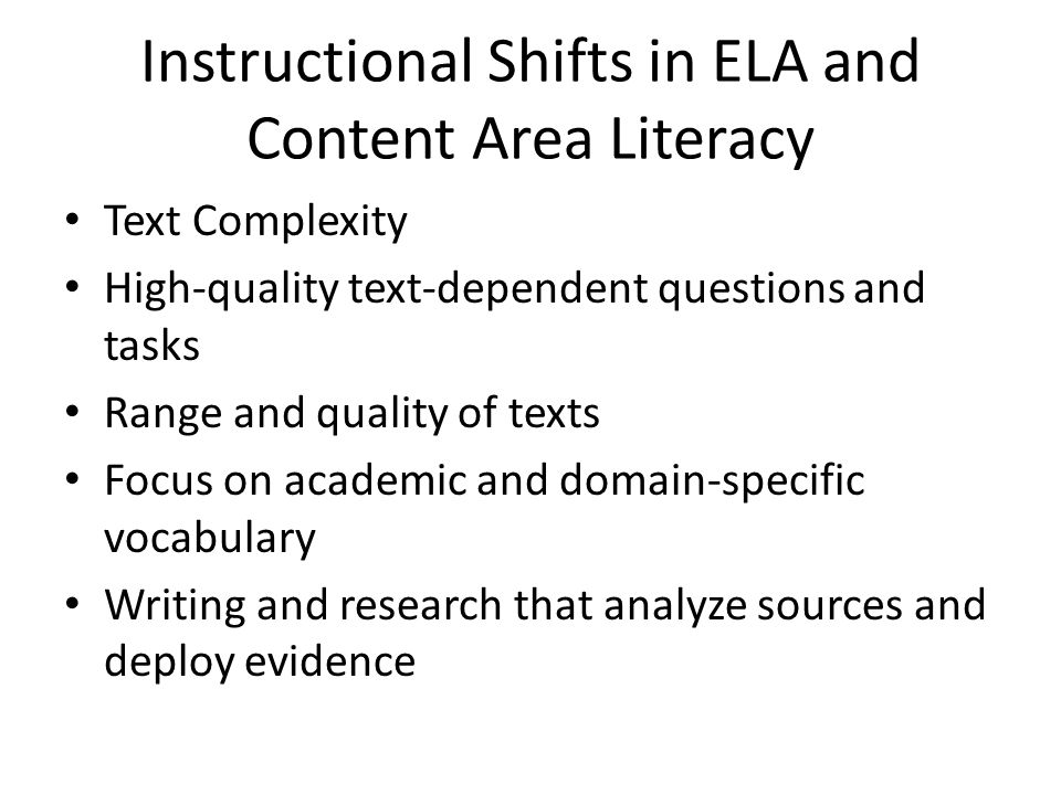 Instructional Shifts in ELA and Content Area Literacy Text Complexity High-quality text-dependent questions and tasks Range and quality of texts Focus on academic and domain-specific vocabulary Writing and research that analyze sources and deploy evidence