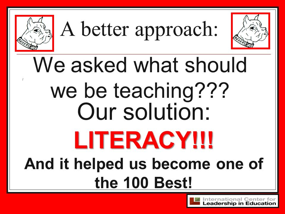 I We asked what should we be teaching??? A better approach: Our solution:LITERACY!!! And it helped us become one of the 100 Best!