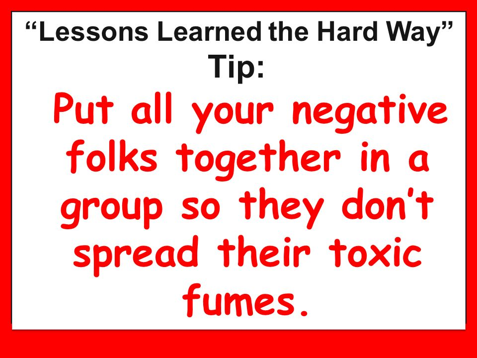 Lessons Learned the Hard Way Tip: Put all your negative folks together in a group so they dont spread their toxic fumes. Lessons Learned the Hard Way