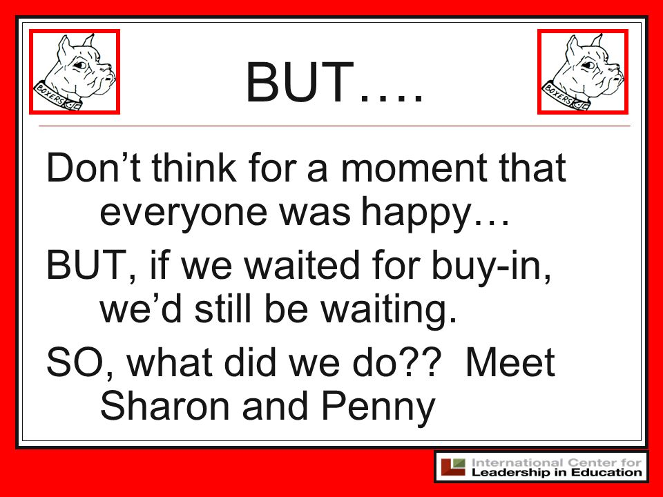 Dont think for a moment that everyone was happy… BUT, if we waited for buy-in, wed still be waiting. SO, what did we do?? Meet Sharon and Penny BUT….