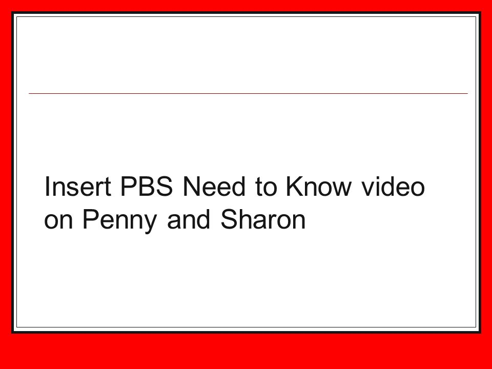 Insert PBS Need to Know video on Penny and Sharon