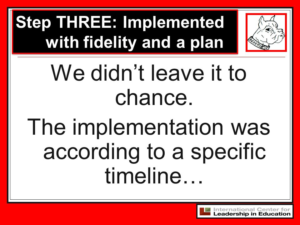 We didnt leave it to chance. The implementation was according to a specific timeline… Step THREE: Implemented with fidelity and a plan