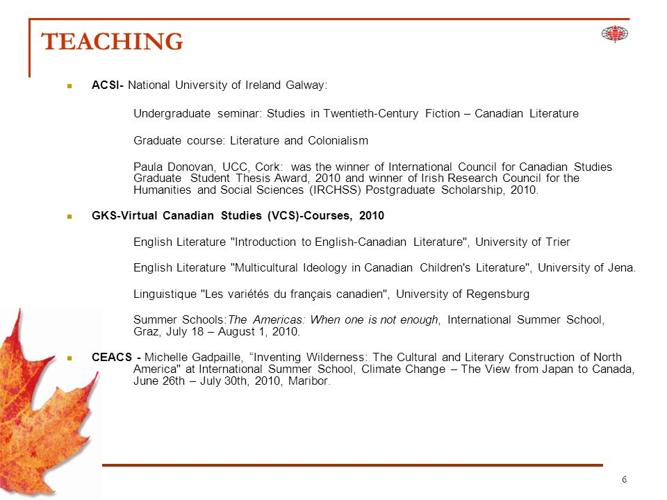 6 TEACHING ACSI- National University of Ireland Galway: Undergraduate seminar: Studies in Twentieth-Century Fiction – Canadian Literature Graduate course: Literature and Colonialism Paula Donovan, UCC, Cork: was the winner of International Council for Canadian Studies Graduate Student Thesis Award, 2010 and winner of Irish Research Council for the Humanities and Social Sciences (IRCHSS) Postgraduate Scholarship, 2010.