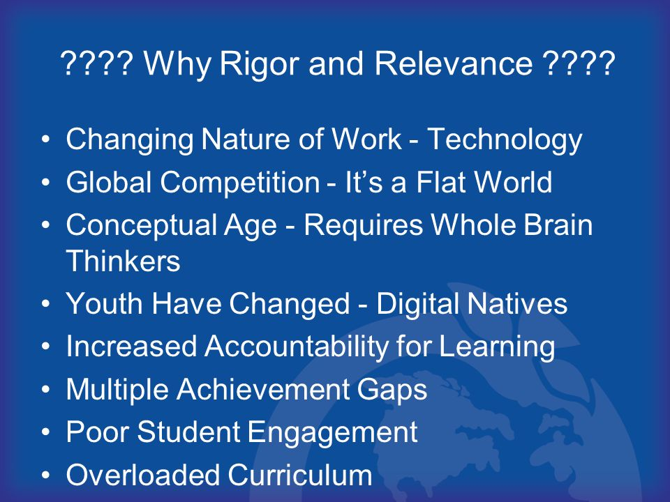 ???? Why Rigor and Relevance ???? Changing Nature of Work - Technology Global Competition - Its a Flat World Conceptual Age - Requires Whole Brain Thi