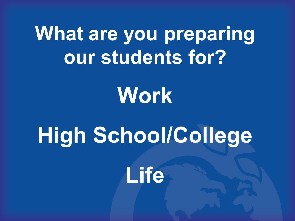What are you preparing our students for? Work High School/College Life