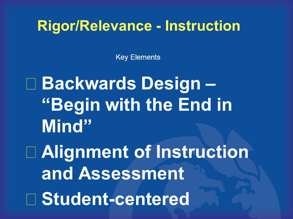 Backwards Design – Begin with the End in Mind Alignment of Instruction and Assessment Student-centered Rigor/Relevance - Instruction Key Elements