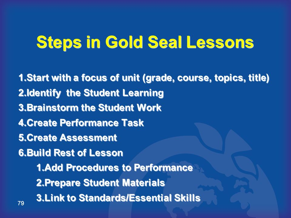 79 Steps in Gold Seal Lessons 1. Start with a focus of unit (grade, course, topics, title) 2. Identify the Student Learning 3. Brainstorm the Student