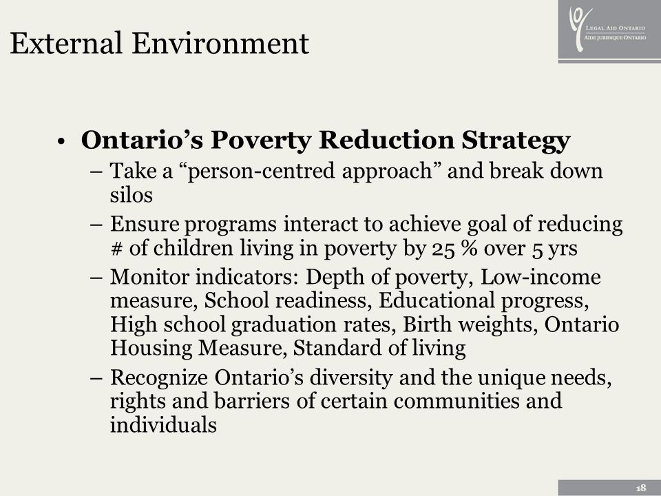 18 External Environment Ontarios Poverty Reduction Strategy –Take a person-centred approach and break down silos –Ensure programs interact to achieve goal of reducing # of children living in poverty by 25 % over 5 yrs –Monitor indicators: Depth of poverty, Low-income measure, School readiness, Educational progress, High school graduation rates, Birth weights, Ontario Housing Measure, Standard of living –Recognize Ontarios diversity and the unique needs, rights and barriers of certain communities and individuals