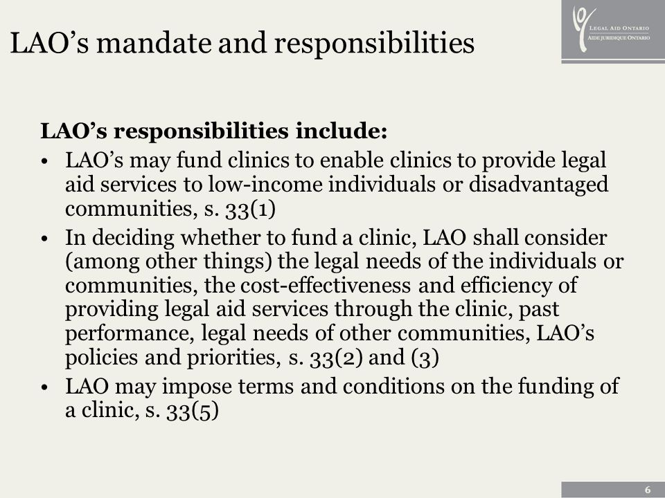 6 LAOs mandate and responsibilities LAOs responsibilities include: LAOs may fund clinics to enable clinics to provide legal aid services to low-income individuals or disadvantaged communities, s.