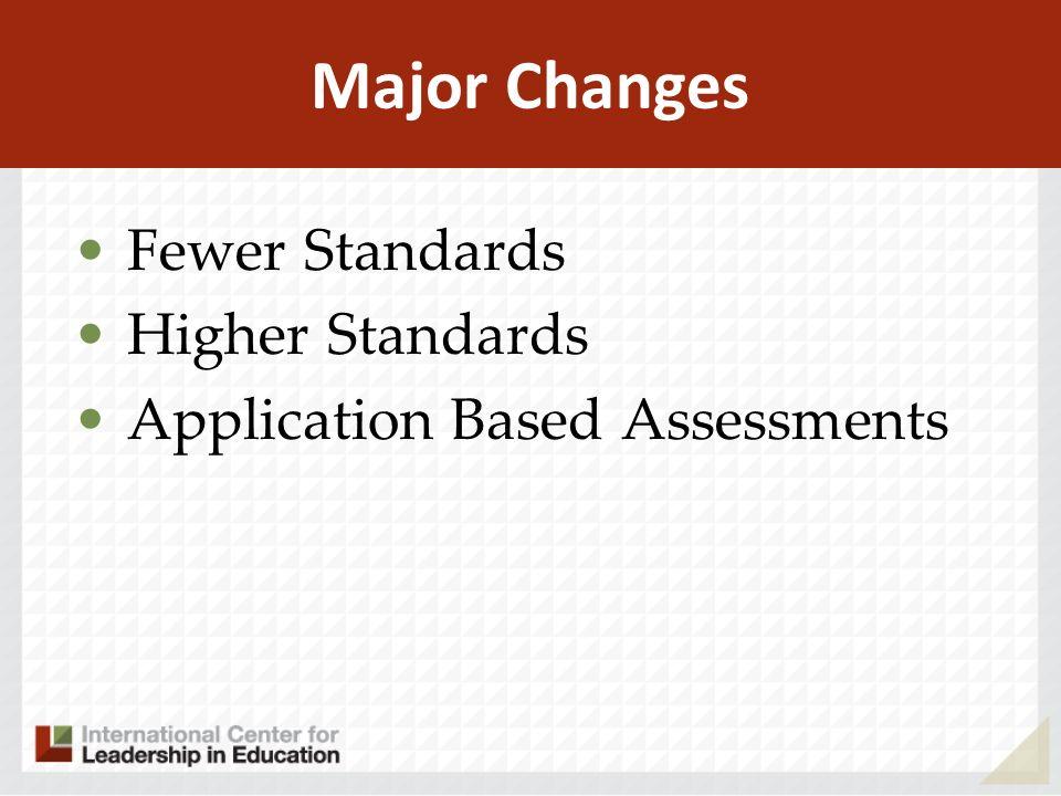 Major Changes Fewer Standards Higher Standards Application Based Assessments