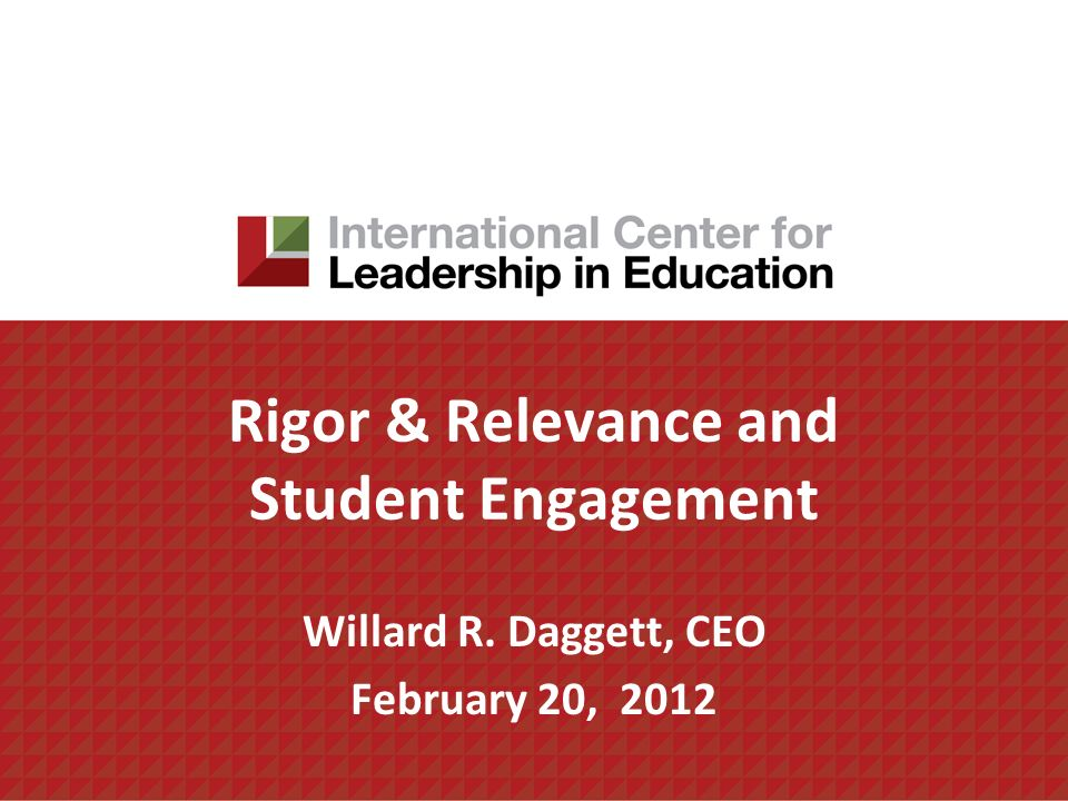 Rigor & Relevance and Student Engagement Willard R. Daggett, CEO February 20, 2012