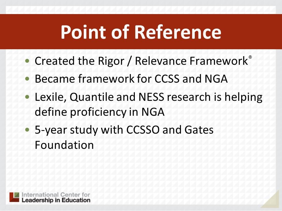 Created the Rigor / Relevance Framework ® Became framework for CCSS and NGA Lexile, Quantile and NESS research is helping define proficiency in NGA 5-year study with CCSSO and Gates Foundation Point of Reference