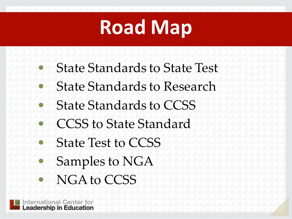Road Map State Standards to State Test State Standards to Research State Standards to CCSS CCSS to State Standard State Test to CCSS Samples to NGA NG