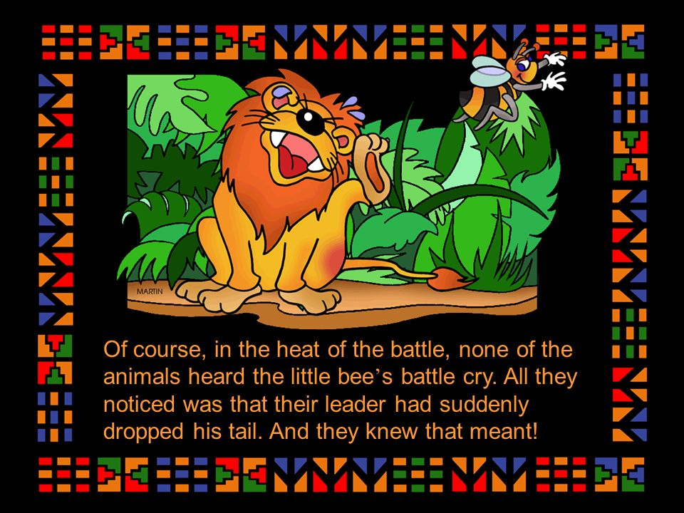 Of course, in the heat of the battle, none of the animals heard the little bee s battle cry.