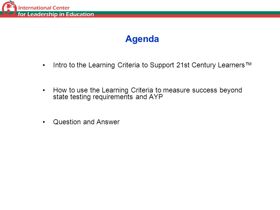 Agenda Intro to the Learning Criteria to Support 21st Century Learners How to use the Learning Criteria to measure success beyond state testing requir