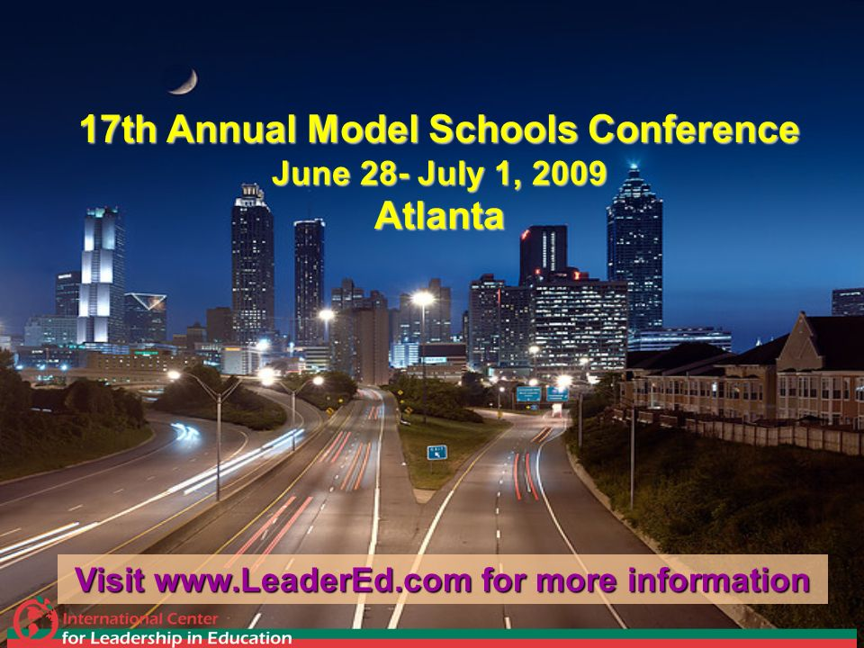 17th Annual Model Schools Conference June 28- July 1, 2009 Atlanta Visit www.LeaderEd.com for more information